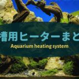 【水槽用ヒーターまとめ】水槽サイズ別にオススメのヒーターをご紹介
